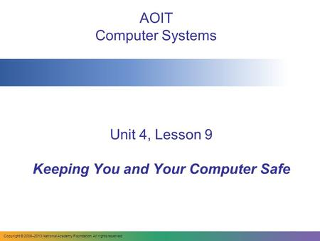 Unit 4, Lesson 9 Keeping You and Your Computer Safe AOIT Computer Systems Copyright © 2008–2013 National Academy Foundation. All rights reserved.