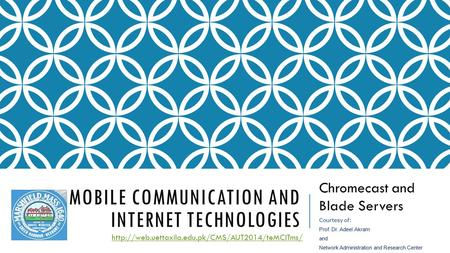 MOBILE COMMUNICATION AND INTERNET TECHNOLOGIES Chromecast and Blade Servers  Courtesy of: Prof. Dr. Adeel.