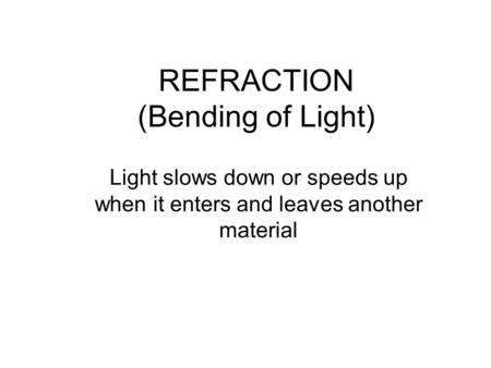 REFRACTION (Bending of Light) Light slows down or speeds up when it enters and leaves another material.