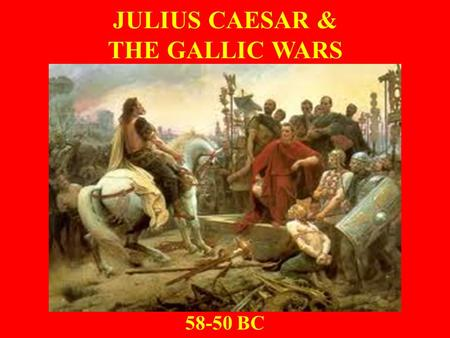 JULIUS CAESAR & THE GALLIC WARS 58-50 BC. Gaul Before Caesar 5 th Century BCE – Migration of Celtic (Gallic) tribes into Po River region caused conflict.