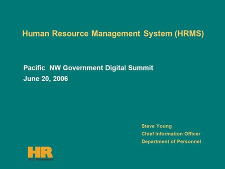 <strong>Human</strong> <strong>Resource</strong> <strong>Management</strong> <strong>System</strong> (HRMS) Steve Young Chief Information Officer Department of Personnel Pacific NW Government Digital Summit June 20, 2006.