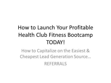 How to Launch Your Profitable Health Club Fitness Bootcamp TODAY! How to Capitalize on the Easiest & Cheapest Lead Generation Source… REFERRALS.