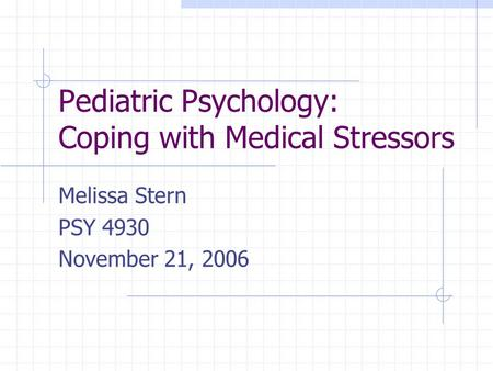 Pediatric Psychology: Coping with Medical Stressors Melissa Stern PSY 4930 November 21, 2006.