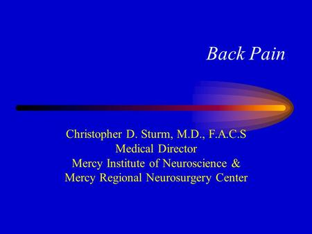 Back Pain Christopher D. Sturm, M.D., F.A.C.S Medical Director Mercy Institute of Neuroscience & Mercy Regional Neurosurgery Center.
