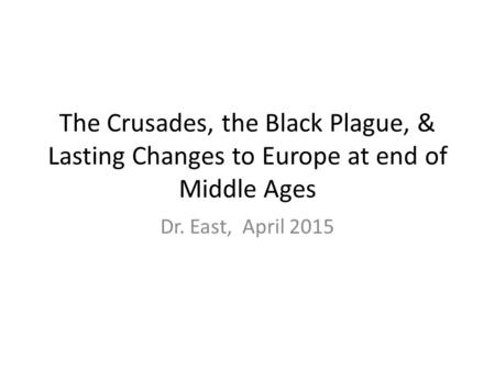 The Crusades, the Black Plague, & Lasting Changes to Europe at end of Middle Ages Dr. East, April 2015.