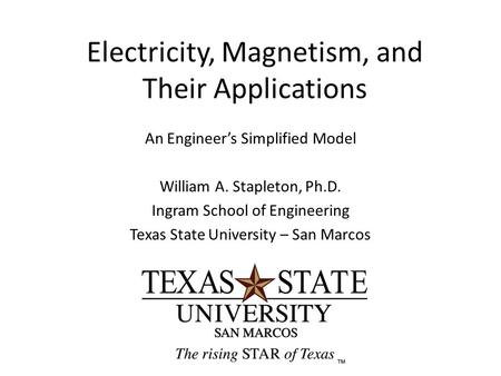 Electricity, Magnetism, and Their Applications An Engineer's Simplified Model William A. Stapleton, Ph.D. Ingram School of Engineering Texas State University.