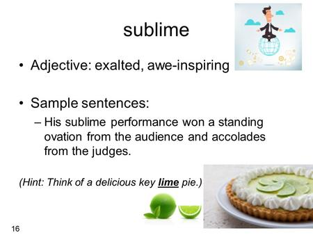Sublime Adjective: exalted, awe-inspiring Sample sentences: –His sublime performance won a standing ovation from the audience and accolades from the judges.