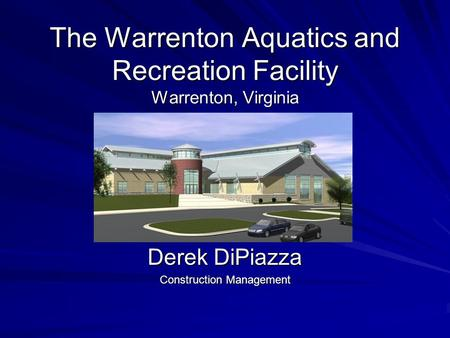 The Warrenton Aquatics and Recreation Facility Warrenton, Virginia Derek DiPiazza Construction Management.