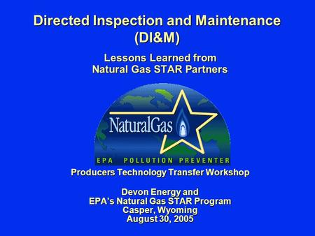 Directed Inspection and Maintenance (DI&M) Lessons Learned from Natural Gas STAR Partners Producers Technology Transfer Workshop Devon Energy and EPA's.