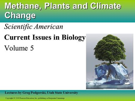 Copyright © 2009 Pearson Education, Inc. publishing as Benjamin Cummings Lectures by Greg Podgorski, Utah State University Methane, Plants and Climate.