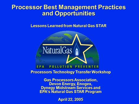 Processor Best Management Practices and Opportunities Lessons Learned from Natural Gas STAR Processors Technology Transfer Workshop Gas Processors Association,