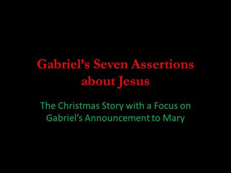Gabriel's Seven Assertions about Jesus The Christmas Story with a Focus on Gabriel's Announcement to Mary.