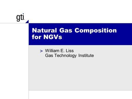 > Natural Gas Composition for NGVs William E. Liss Gas Technology Institute.