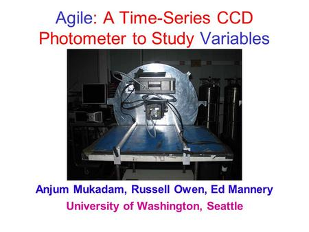 Agile: A Time-Series CCD Photometer to Study Variables Anjum Mukadam, Russell Owen, Ed Mannery University of Washington, Seattle.