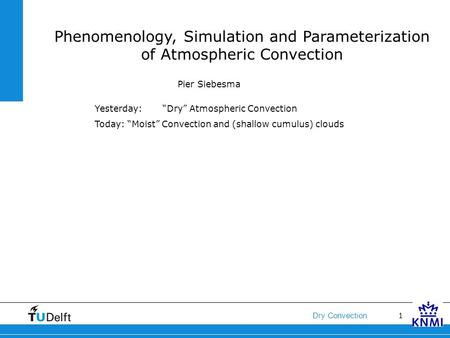 "1 Dry Convection Phenomenology, Simulation and Parameterization of Atmospheric Convection Pier Siebesma Yesterday: ""Dry"" Atmospheric Convection Today:"