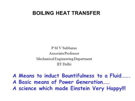 BOILING HEAT TRANSFER P M V Subbarao Associate Professor Mechanical Engineering Department IIT Delhi A Means to induct Bountifulness to a Fluid……. A Basic.