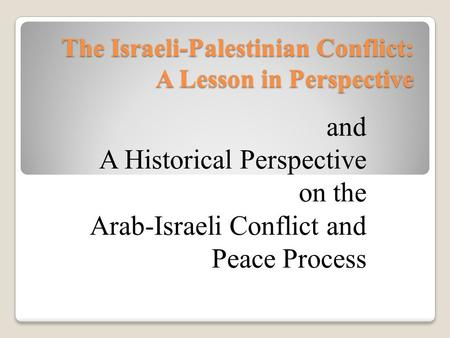 The Israeli-Palestinian Conflict: A Lesson in Perspective and A Historical Perspective on the Arab-Israeli Conflict and Peace Process.