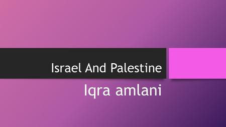 Israel And Palestine Iqra amlani. INFORMATION ABOUT ISRAEL AND PALESTINE After world war 2 Jews people wanted their own country. They were given a place.