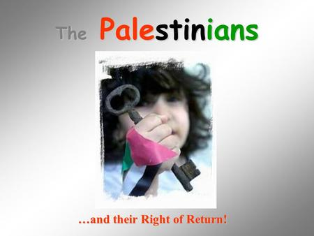 The Palestinians …and their Right of Return!. I am a Palestinian. Please help me By learning about Me and my people.