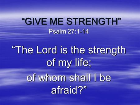 """GIVE ME STRENGTH"" Psalm 27:1-14 ""The Lord is the strength of my life; of whom shall I be afraid?"""