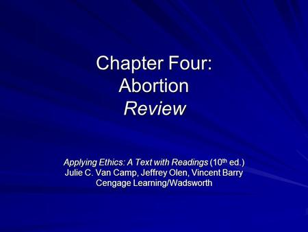 Chapter Four: Abortion Review Applying Ethics: A Text with Readings (10 th ed.) Julie C. Van Camp, Jeffrey Olen, Vincent Barry Cengage Learning/Wadsworth.