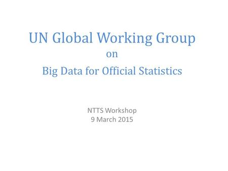 UN Global Working Group on Big Data for Official Statistics NTTS Workshop 9 March 2015.