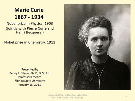 Marie Curie 1867 - 1934 Nobel prize in Physics, 1903 (jointly with Pierre Curie and Henri Becquerel) Nobel prize in Chemistry, 1911 Presented by Penny.