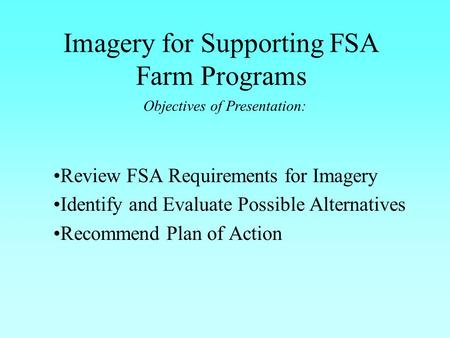 Imagery for Supporting FSA Farm Programs Review FSA Requirements for Imagery Identify and Evaluate Possible Alternatives Recommend Plan of Action Objectives.