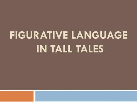 FIGURATIVE LANGUAGE IN TALL TALES. Figurative language describes something through the use of unusual comparisons to make things clearer. The result of.