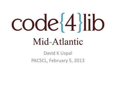 David K Uspal PACSCL, February 5, 2013 Mid-Atlantic.