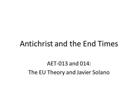 Antichrist and the End Times AET-013 and 014: The EU <strong>Theory</strong> and Javier Solano.
