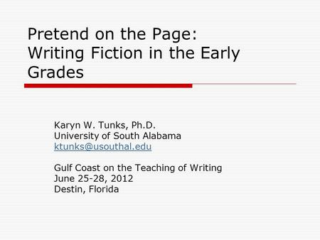Pretend on the Page: Writing Fiction in the Early Grades Karyn W. Tunks, Ph.D. University of South Alabama Gulf Coast on the Teaching.