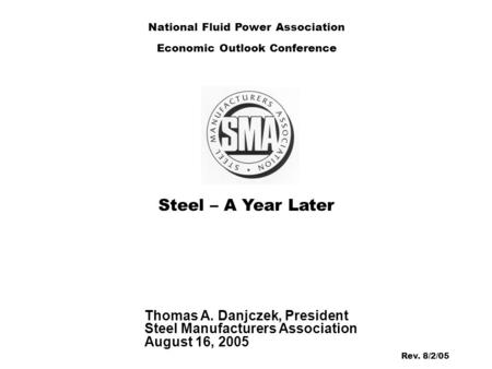 Steel – A Year Later Thomas A. Danjczek, President Steel Manufacturers Association August 16, 2005 National Fluid Power Association Economic Outlook Conference.