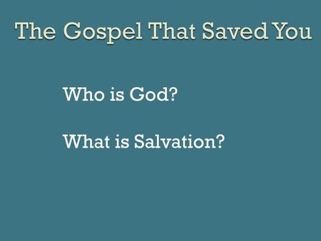 Who is God? What is Salvation?. Who needs to hear the gospel? Me! What do I need to do with the gospel? Believe it! Do we need more evangelists? That.