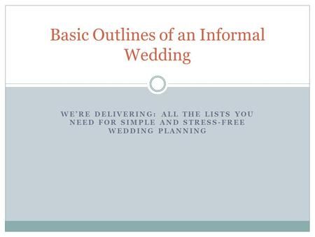 WE'RE DELIVERING: ALL THE LISTS YOU NEED FOR SIMPLE AND STRESS-FREE WEDDING PLANNING Basic Outlines of an Informal Wedding.