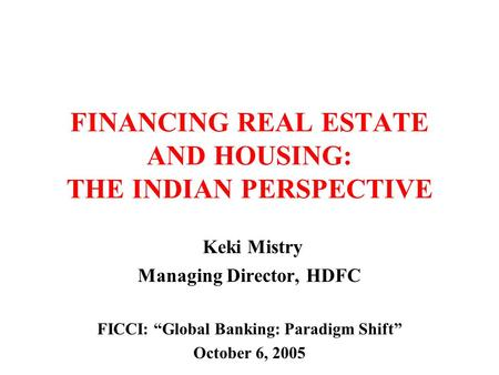 "FINANCING REAL ESTATE AND HOUSING: THE INDIAN PERSPECTIVE Keki Mistry Managing Director, HDFC FICCI: ""Global Banking: Paradigm Shift"" October 6, 2005."