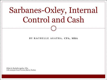 CPA, MBA BY RACHELLE AGATHA, CPA, MBA Sarbanes-Oxley, Internal Control and Cash Slides by Rachelle Agatha, CPA, with excerpts from Warren, Reeve, Duchac.