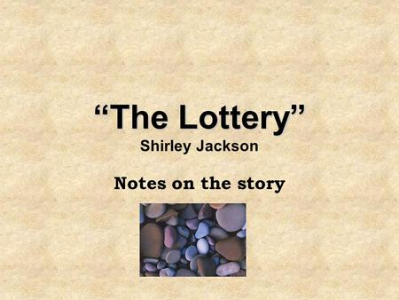 """The Lottery"" ""The Lottery"" Shirley Jackson Notes on the story."