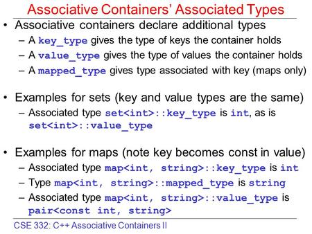 CSE 332: C++ Associative Containers II Associative Containers' Associated Types Associative containers declare additional types –A key_type gives the type.