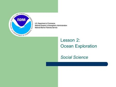 Lesson 2: Ocean Exploration Social Science. Today we will study the history of ocean exploration and navigation A timeline of famous explorers and their.