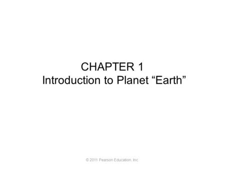 "© 2011 Pearson Education, Inc. CHAPTER 1 Introduction to Planet ""Earth"""