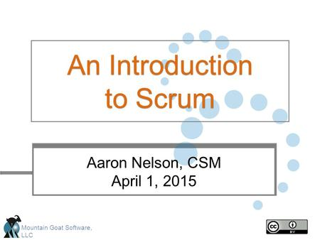 Mountain Goat Software, LLC An Introduction to Scrum Aaron Nelson, CSM April 1, 2015.