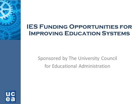 IES Funding Opportunities for Improving Education Systems Sponsored by The University Council for Educational Administration.