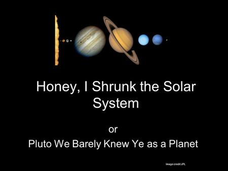 Honey, I Shrunk the Solar System or Pluto We Barely Knew Ye as a Planet Image credit JPL.