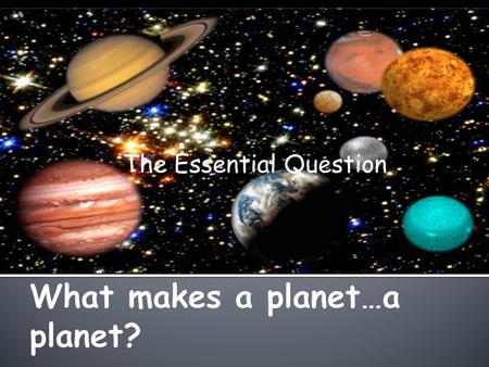The Essential Question.  What make a planet…a planet?  Who named the planets?  How do we determine the status of a planet?  What ever happened to.