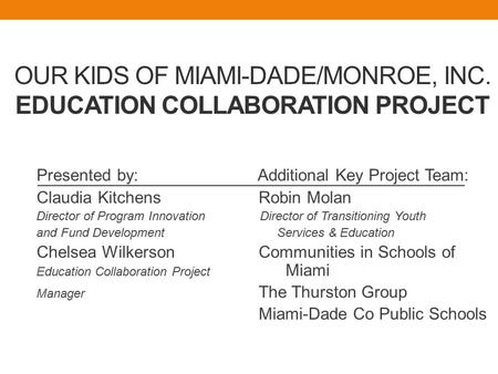 OUR KIDS OF MIAMI-DADE/MONROE, INC. EDUCATION COLLABORATION PROJECT Presented by: Additional Key Project Team: Claudia Kitchens Robin Molan Director of.