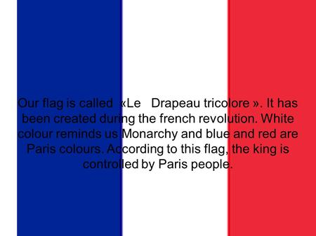 Our flag Our flag is called «Le   Drapeau tricolore ». It has been created during the french revolution. White colour reminds us Monarchy and blue and.