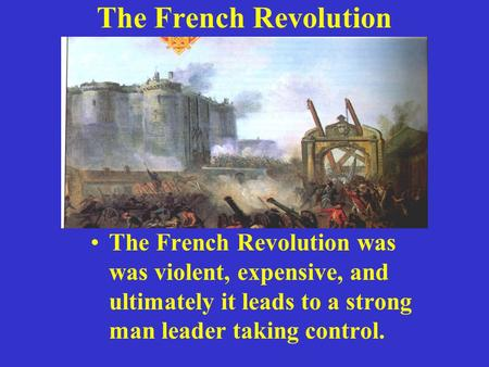 The French Revolution The French Revolution was was violent, expensive, and ultimately it leads to a strong man leader taking control.