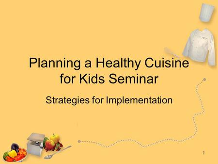 1 Planning a Healthy Cuisine for Kids Seminar Strategies for Implementation.