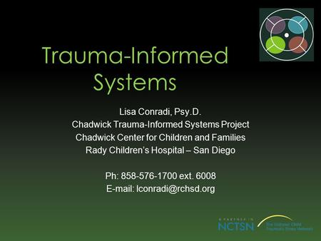 Trauma-Informed Systems Lisa Conradi, Psy.D. Chadwick Trauma-Informed Systems Project Chadwick Center for Children and Families Rady Children's Hospital.